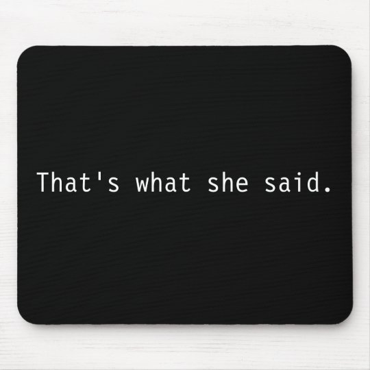 That's what she said. mouse mat