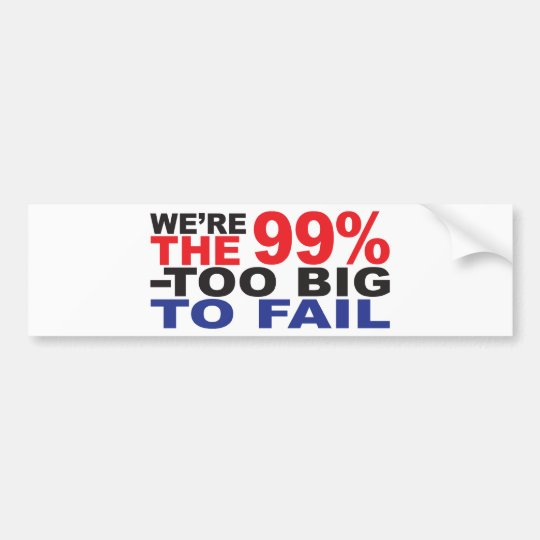 The 99% - Too Big to Fail Bumper Sticker