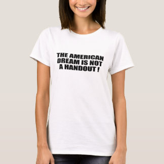 THE AMERICAN DREAM IS NOT A HANDOUT T-Shirt