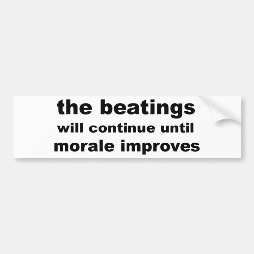 the beatings will continue until morale improves bumper stickers