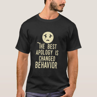 The best apology is changed behaviour! T-Shirt