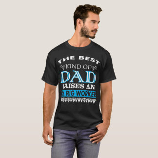 The Best Kind Of Dad Raises An Oil Rig Worker T-Shirt