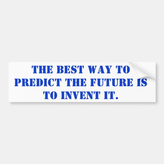 the best way to predict the future is to invent it bumper sticker