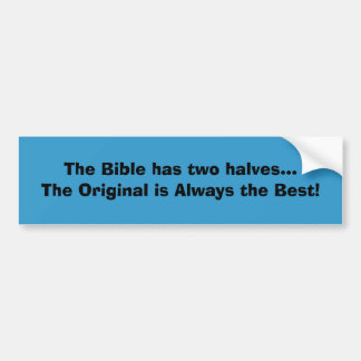 The Bible has two halves...The Original is Alwa... Bumper Sticker