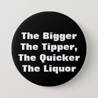The BiggerThe Tipper,The QuickerThe Liquor 7.5 Cm Round Badge