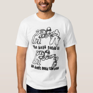 the boss needs us we dont need the boss t-shirt