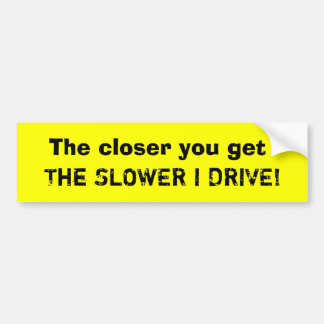 The closer you get, The SLOWER I DRIVE! Bumper Sticker