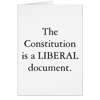 The Constitution is a LIBERAL document.  CARD