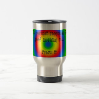 the correct responce to good morning stainless steel travel mug