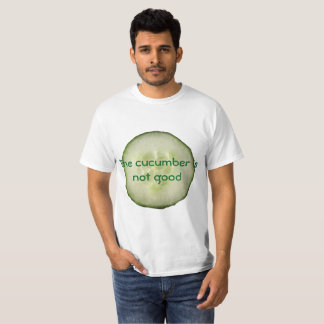 The cucumber is not good T-Shirt