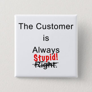 The Customer Is Always Stupid Button Pin