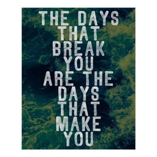 The DAYS that BREAK you are the DAYS