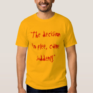 """""""The decision to flee, came suddenly."""" Tshirt"""