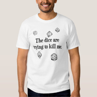 The Dice are Trying to Kill Me Tshirts