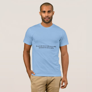 The don't ask me to take your selfie T T-Shirt