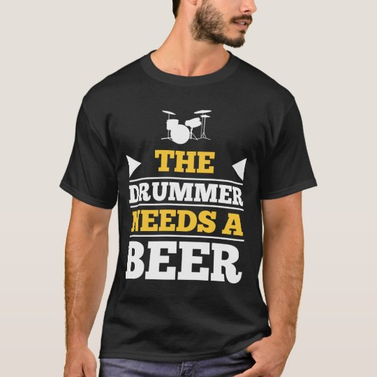 The Drummer Needs a Beer T-Shirt