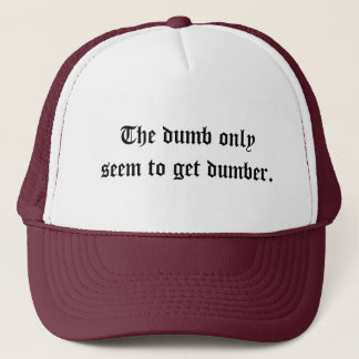 The dumb only seem to get dumber. trucker hat