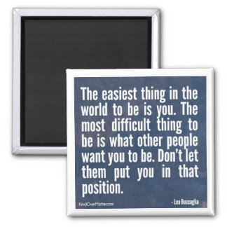 The easiest thing in the world to be is you magnet