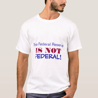The Federal Reserve, IS NOT, FEDERAL! T-Shirt