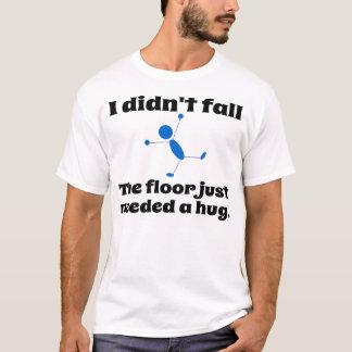 The floor just need a hug. T-Shirt