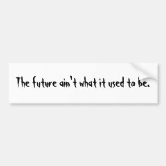 The future ain't what it used to be bumper sticker