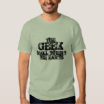 The GEEK shall inherit the Earth! Shirts