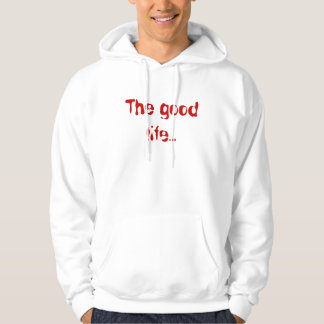 The good life... hoodie