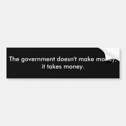 The government doesn't make money, it takes money. bumper sticker