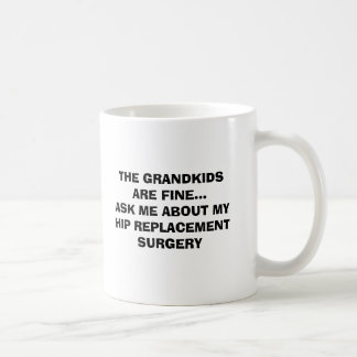 THE GRANDKIDS ARE FINE...ASK ME ABOUT MY HIP RE... BASIC WHITE MUG
