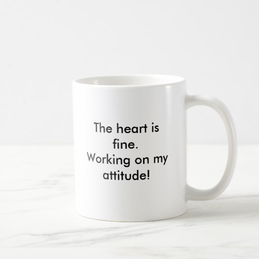 The heart is fine.Working on my attitude!, The ... Coffee Mugs