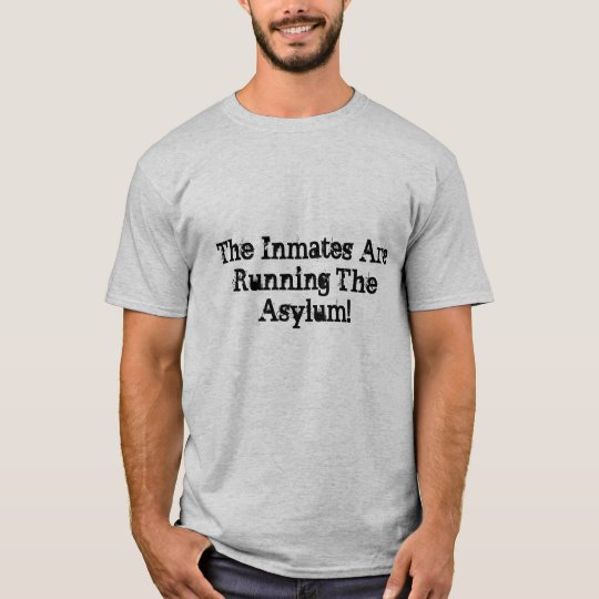 The Inmates Are Running The Asylum! T-Shirt