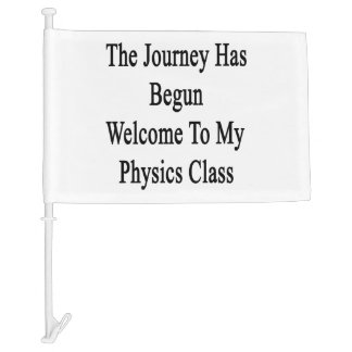 The Journey Has Begun Welcome To My Physics Class. Car Flag
