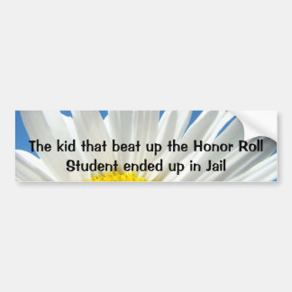 The Kid that beat up the Honor Roll Student ended Bumper Stickers