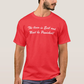 The liver is Evil and Must be Punished! T-Shirt