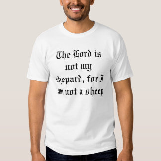 The Lord is not my shepard for I am not a sheep Tshirts