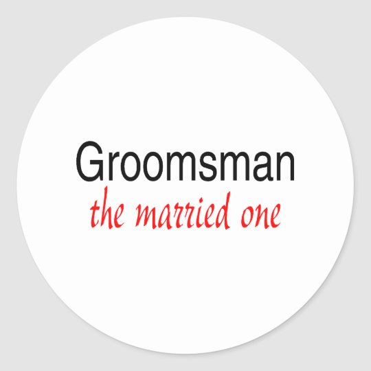 The Married One (Groomsman) Round Sticker