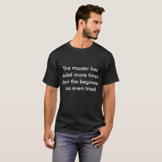 The master has failed more times than the beginner T-Shirt