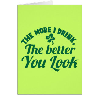 The more i DRINK the better you LOOK Greeting Card