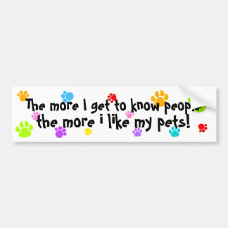 the more I get to know people more I like my pets! Bumper Sticker