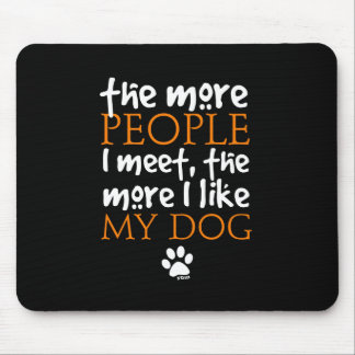 The more people I meet the more I like my dog Mouse Pad
