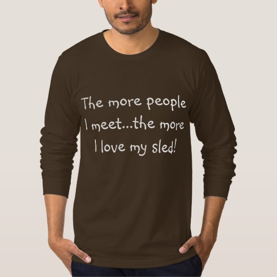 """The more people I meet, the more I love my sled"" T-Shirt"