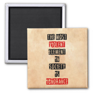 The most violent element in society is ignorance square magnet