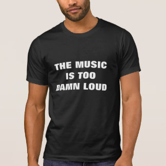 THE MUSIC IS TOO DAMN LOUD T SHIRTS