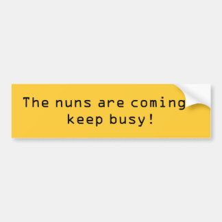 The nuns are coming - keep busy! bumper sticker