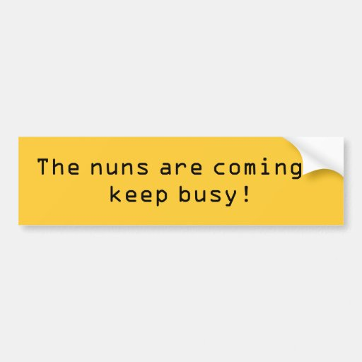 The nuns are coming - keep busy! bumper stickers