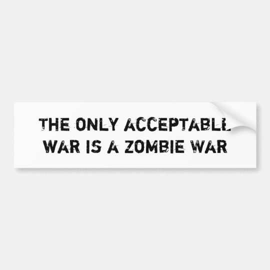 The Only Acceptable War is a Zombie War Bumper Sticker