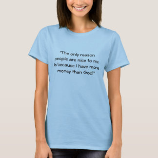 """The only reason people are nice to me is becau... T-Shirt"