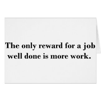 The only reward for a job well done is more work card