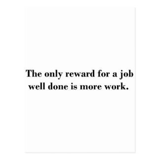 The only reward for a job well done is more work postcard