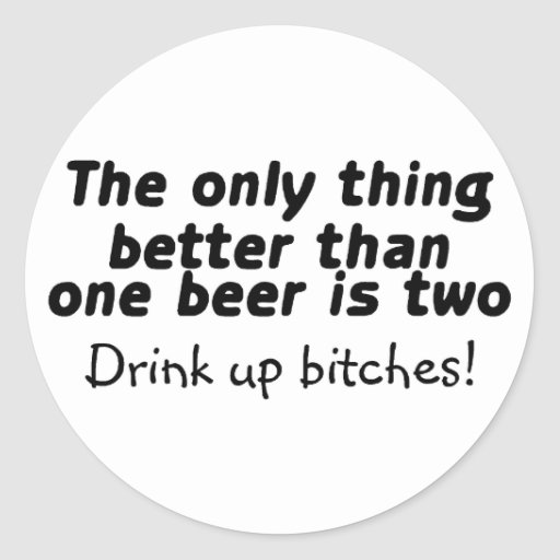 The Only Thing Better Than One Beer Is Two Round Sticker